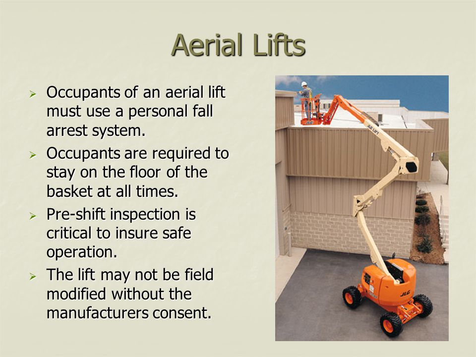Aerial Lifts Occupants of an aerial lift must use a personal fall arrest system.
