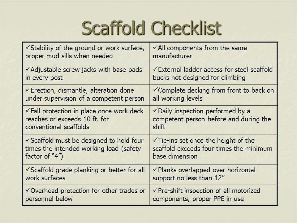 Scaffold Checklist Stability of the ground or work surface, proper mud sills when needed. All components from the same manufacturer.