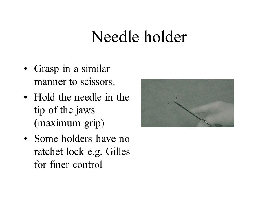 Needle holder Grasp in a similar manner to scissors.