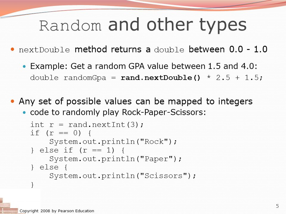Random and other types nextDouble method returns a double between 0.0 - 1.0. Example: Get a random GPA value between 1.5 and 4.0: