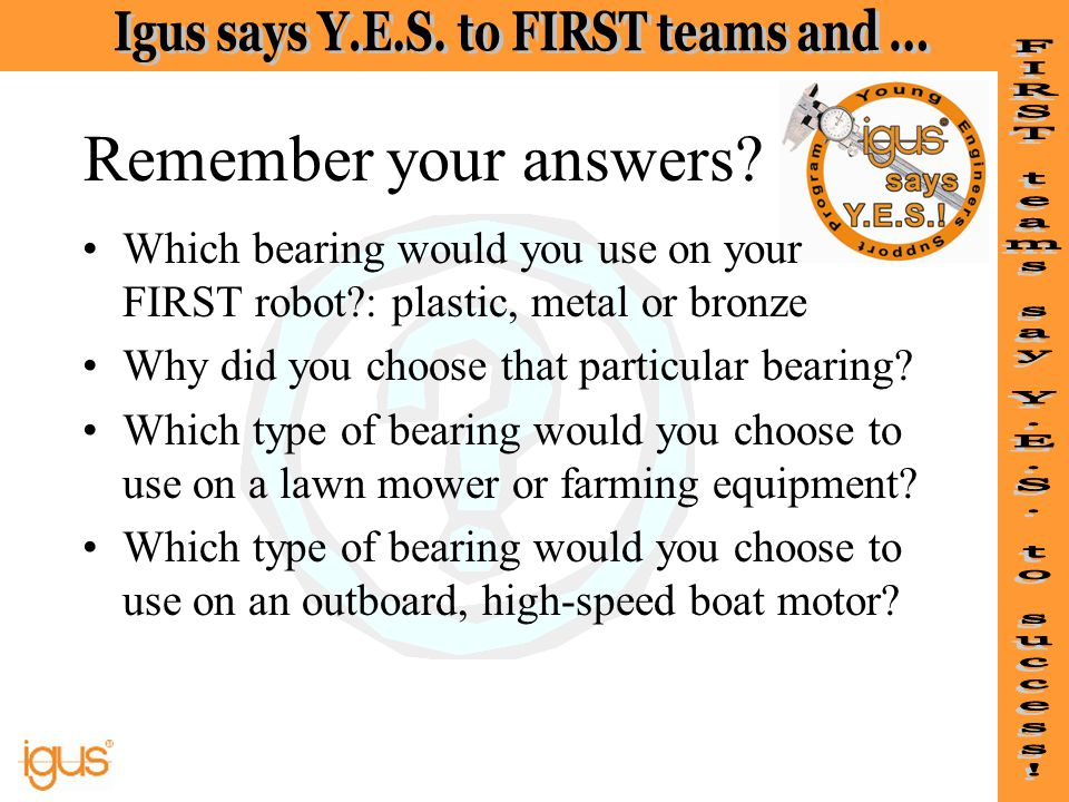 Remember your answers Which bearing would you use on your FIRST robot : plastic, metal or bronze.
