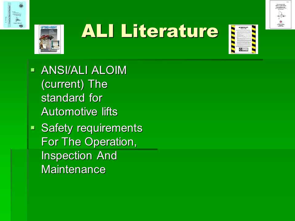 ALI Literature ANSI/ALI ALOIM (current) The standard for Automotive lifts. Safety requirements For The Operation, Inspection And Maintenance.