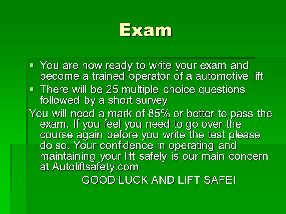 Exam You are now ready to write your exam and become a trained operator of a automotive lift.