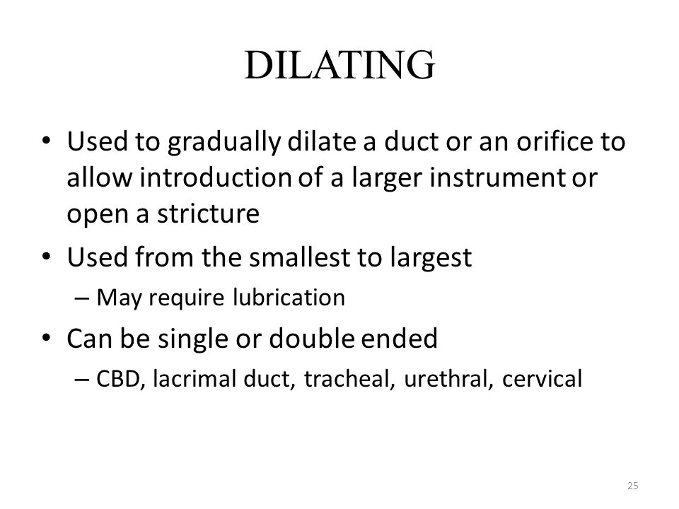 DILATING Used to gradually dilate a duct or an orifice to allow introduction of a larger instrument or open a stricture.