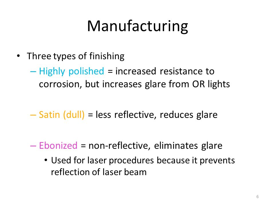 Manufacturing Three types of finishing. Highly polished = increased resistance to corrosion, but increases glare from OR lights.