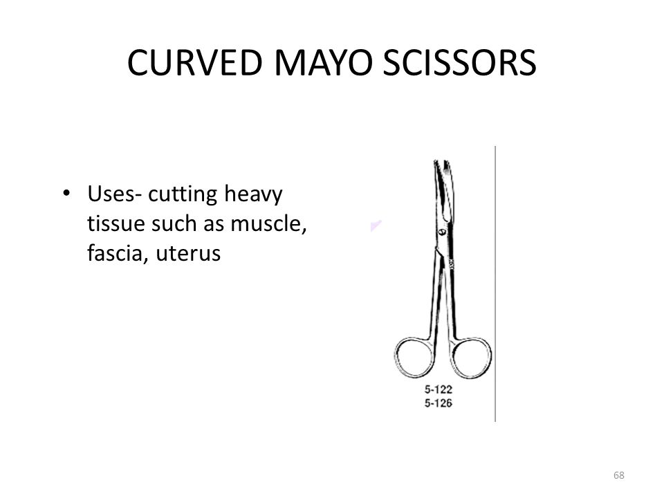 CURVED MAYO SCISSORS Uses- cutting heavy tissue such as muscle, fascia, uterus