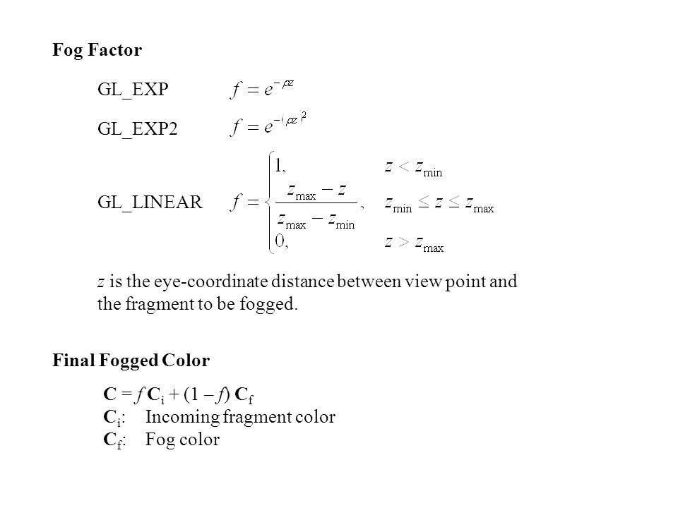 Fog Factor GL_EXP. GL_EXP2. GL_LINEAR. z is the eye-coordinate distance between view point and the fragment to be fogged.
