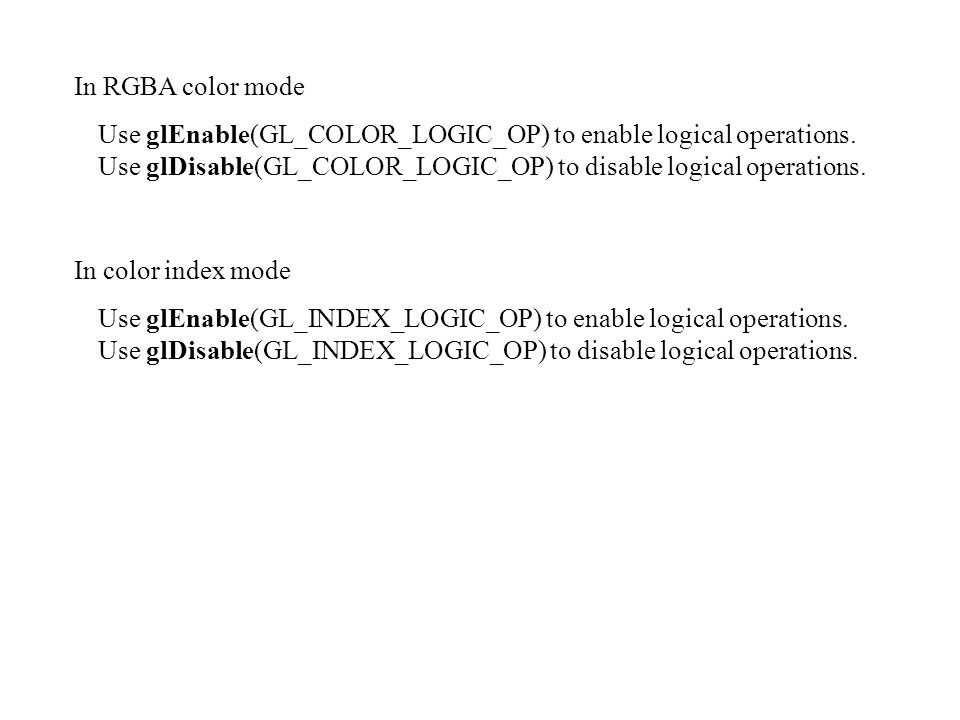 In RGBA color mode Use glEnable(GL_COLOR_LOGIC_OP) to enable logical operations. Use glDisable(GL_COLOR_LOGIC_OP) to disable logical operations.