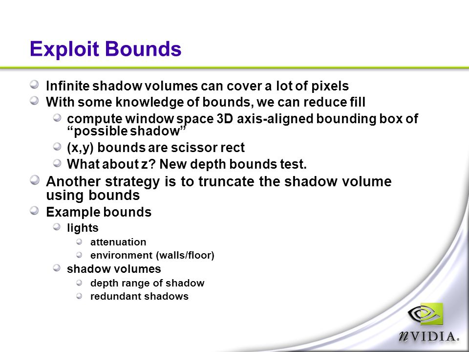 Exploit Bounds Infinite shadow volumes can cover a lot of pixels. With some knowledge of bounds, we can reduce fill.