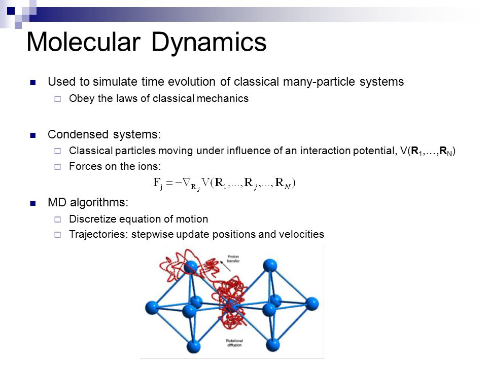 Molecular Dynamics Used to simulate time evolution of classical many-particle systems. Obey the laws of classical mechanics.