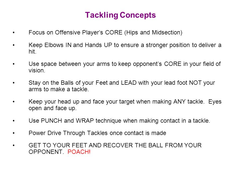 Tackling Concepts Focus on Offensive Player's CORE (Hips and Midsection) Keep Elbows IN and Hands UP to ensure a stronger position to deliver a hit.