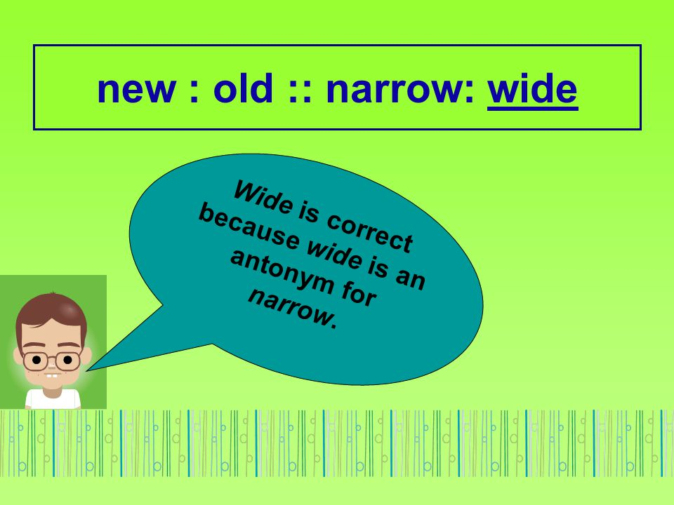 new : old :: narrow: wide