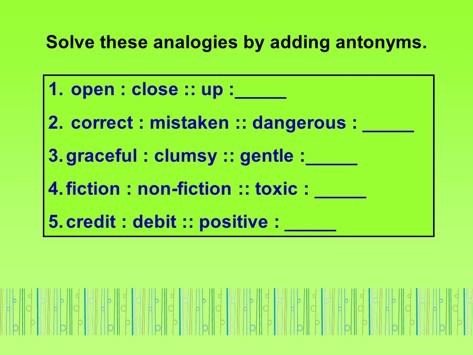 Solve these analogies by adding antonyms.