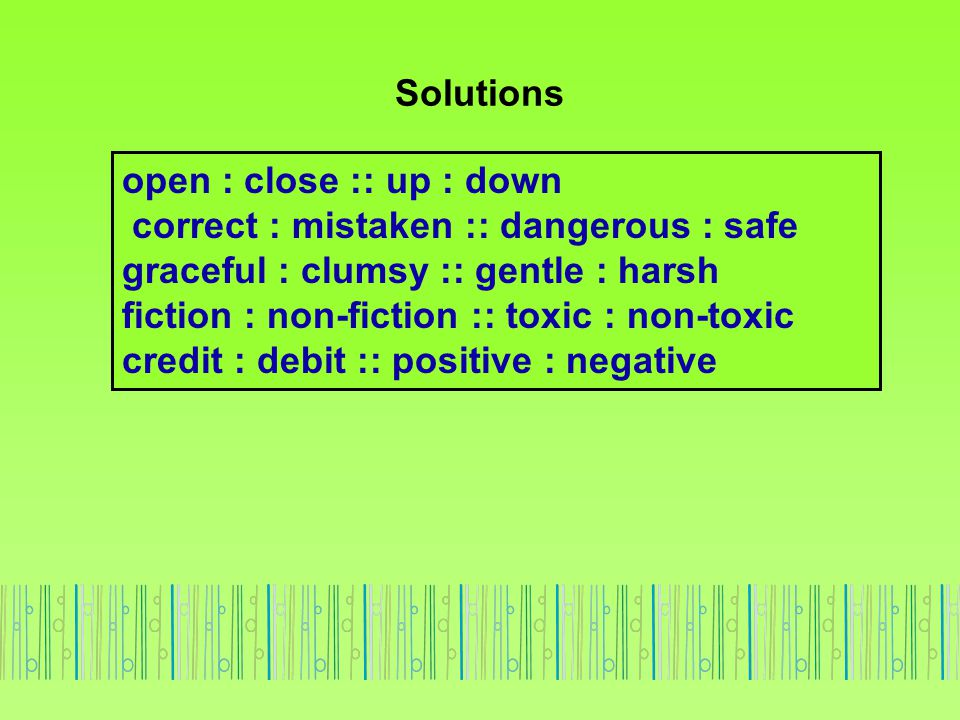 Solutions open : close :: up : down. correct : mistaken :: dangerous : safe. graceful : clumsy :: gentle : harsh.