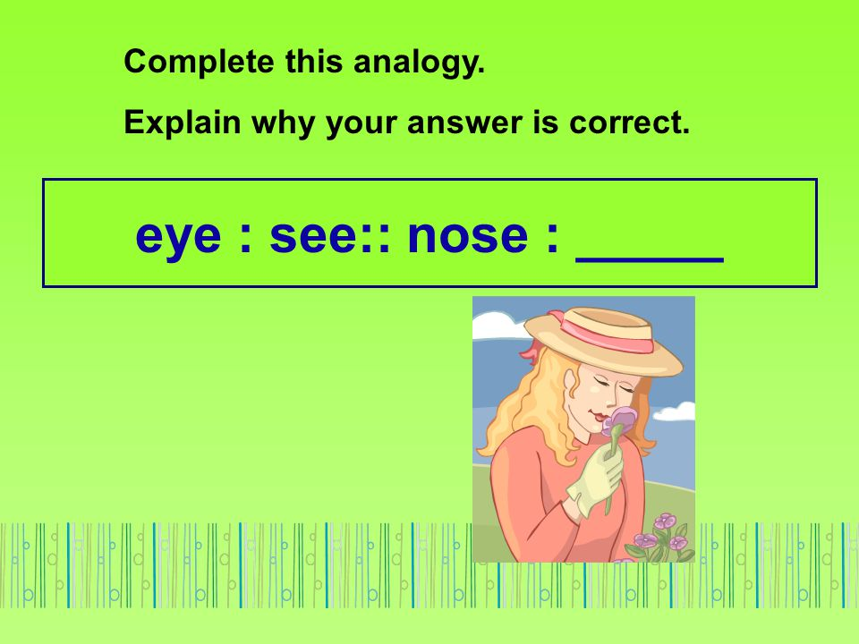 eye : see:: nose : _____ Complete this analogy.