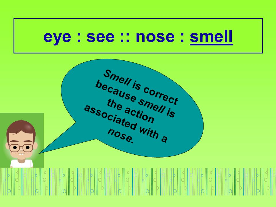 Smell is correct because smell is the action associated with a nose.