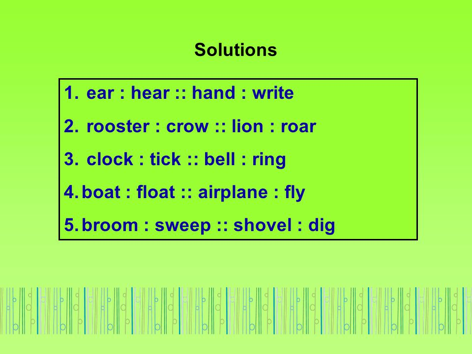 Solutions ear : hear :: hand : write. rooster : crow :: lion : roar. clock : tick :: bell : ring.