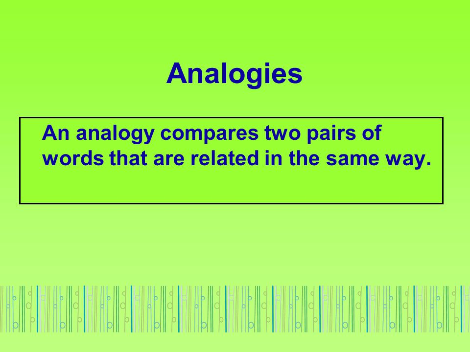 Analogies An analogy compares two pairs of words that are related in the same way.