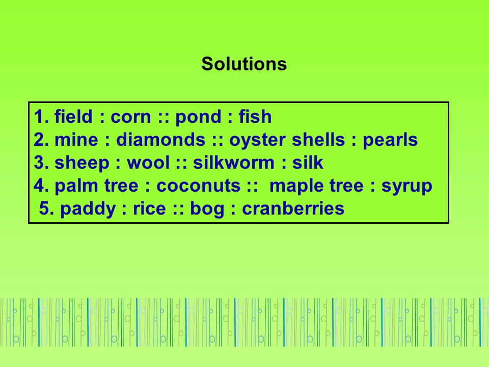 Solutions 1. field : corn :: pond : fish. 2. mine : diamonds :: oyster shells : pearls. 3. sheep : wool :: silkworm : silk.