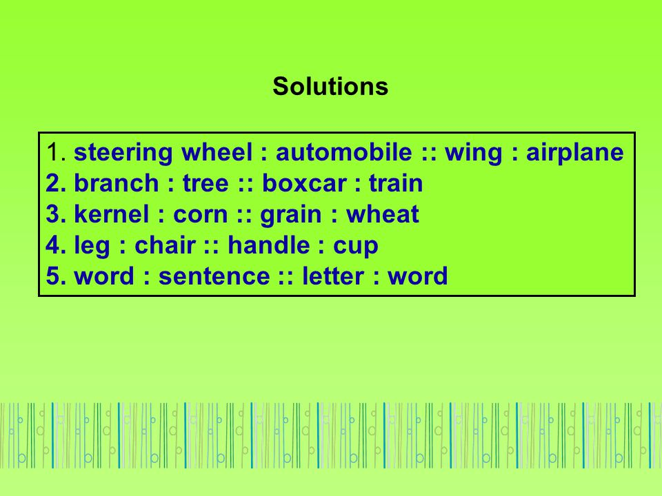 Solutions 1. steering wheel : automobile :: wing : airplane. 2. branch : tree :: boxcar : train. 3. kernel : corn :: grain : wheat.