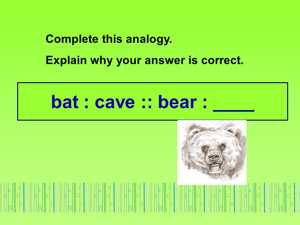bat : cave :: bear : ____ Complete this analogy.