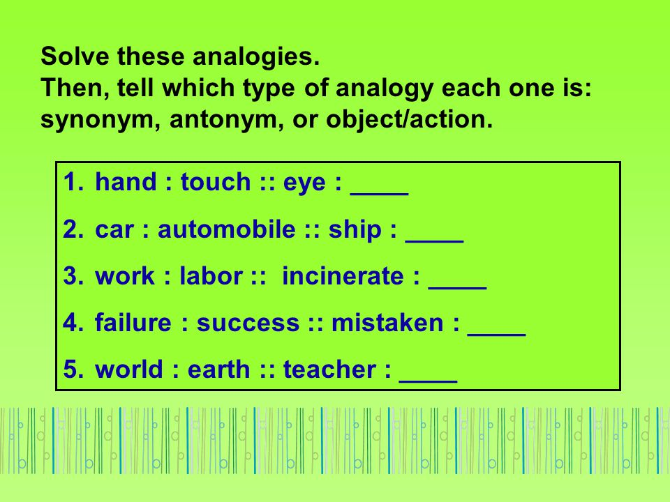 Solve these analogies. Then, tell which type of analogy each one is: synonym, antonym, or object/action.
