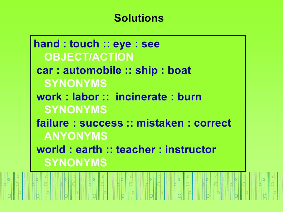 Solutions hand : touch :: eye : see OBJECT/ACTION. car : automobile :: ship : boat SYNONYMS.
