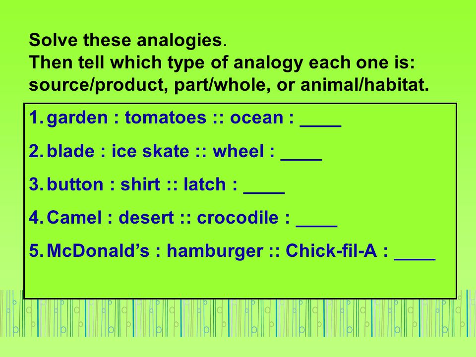 Solve these analogies. Then tell which type of analogy each one is: source/product, part/whole, or animal/habitat.