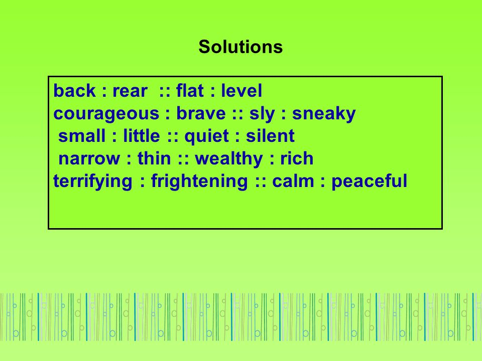 Solutions back : rear :: flat : level. courageous : brave :: sly : sneaky. small : little :: quiet : silent.