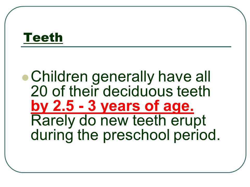 Teeth Children generally have all 20 of their deciduous teeth by 2.5 - 3 years of age.