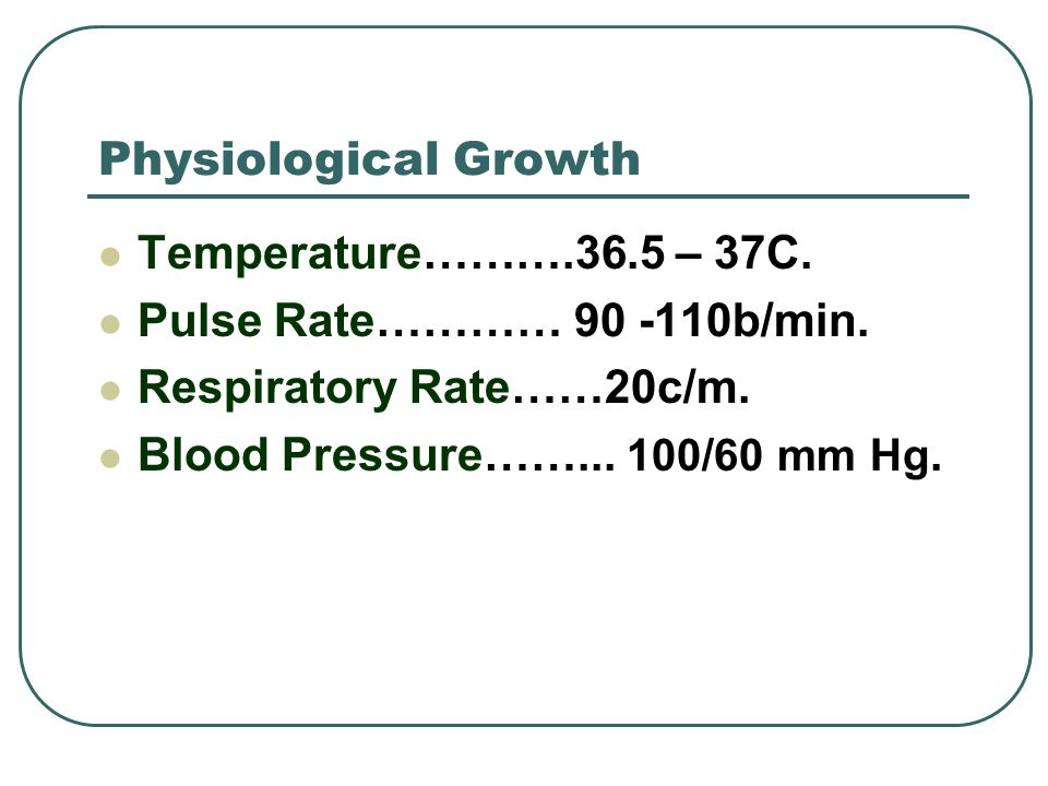 Physiological Growth Temperature……….36.5 – 37C. Pulse Rate………… 90 -110b/min. Respiratory Rate……20c/m.
