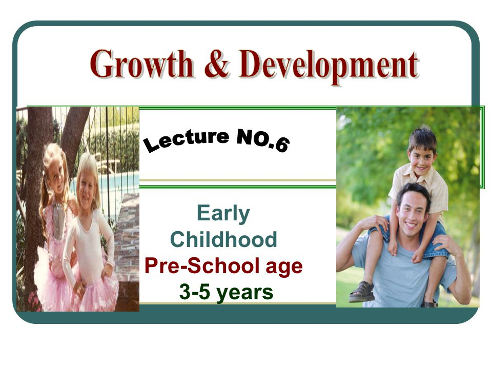 Growth & Development Early Childhood Pre-School age 3-5 years