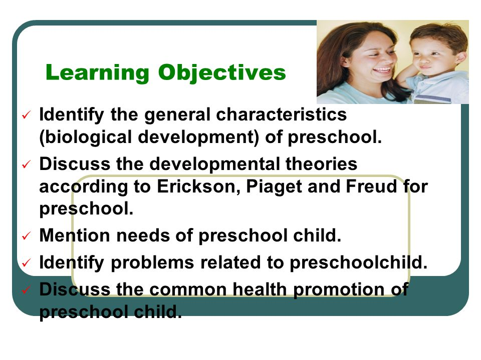 Learning Objectives Identify the general characteristics (biological development) of preschool.