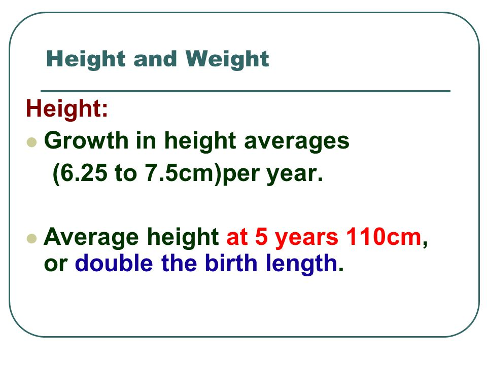 Growth in height averages (6.25 to 7.5cm)per year.