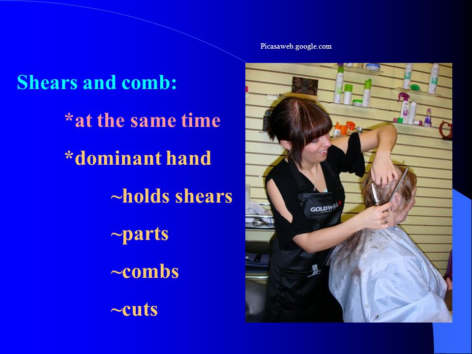Shears and comb: *at the same time *dominant hand ~holds shears ~parts