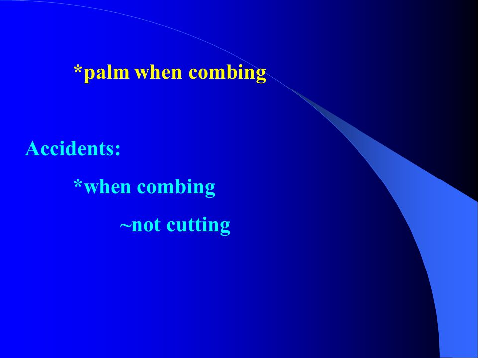 *palm when combing Accidents: *when combing ~not cutting