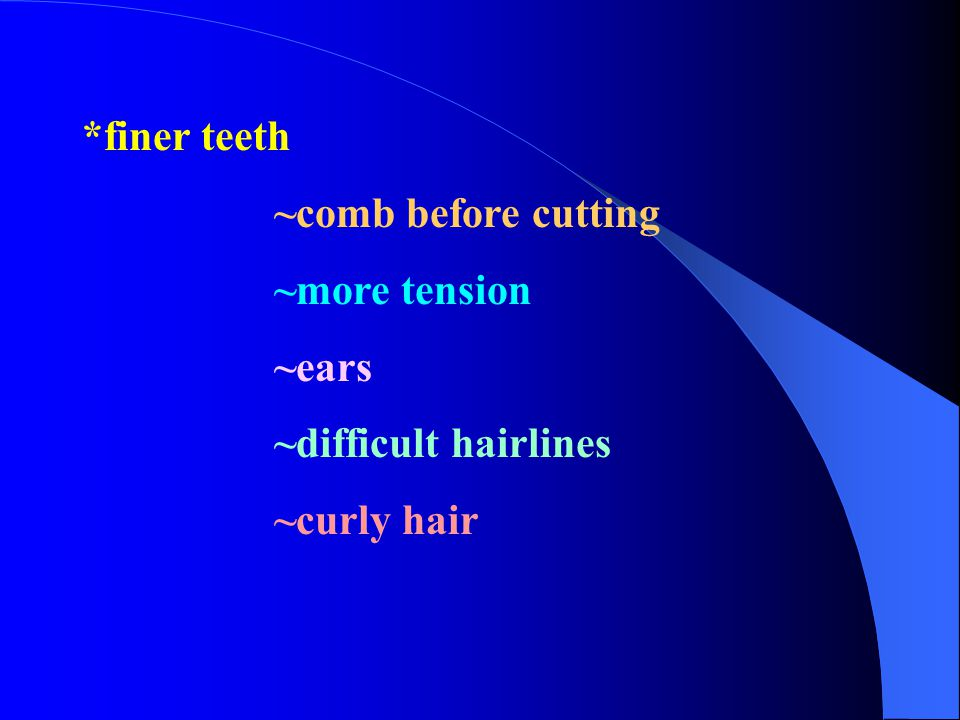 *finer teeth ~comb before cutting ~more tension ~ears ~difficult hairlines ~curly hair