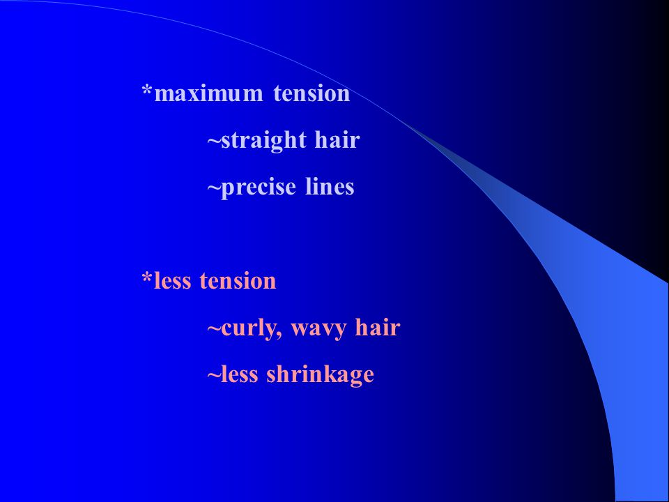 *maximum tension ~straight hair ~precise lines *less tension ~curly, wavy hair ~less shrinkage