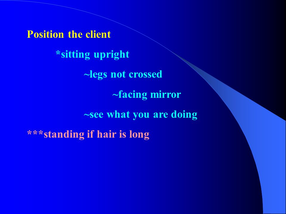 Position the client *sitting upright. ~legs not crossed. ~facing mirror. ~see what you are doing.