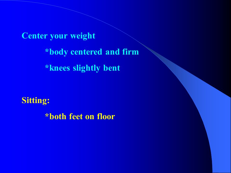 Center your weight *body centered and firm *knees slightly bent Sitting: *both feet on floor