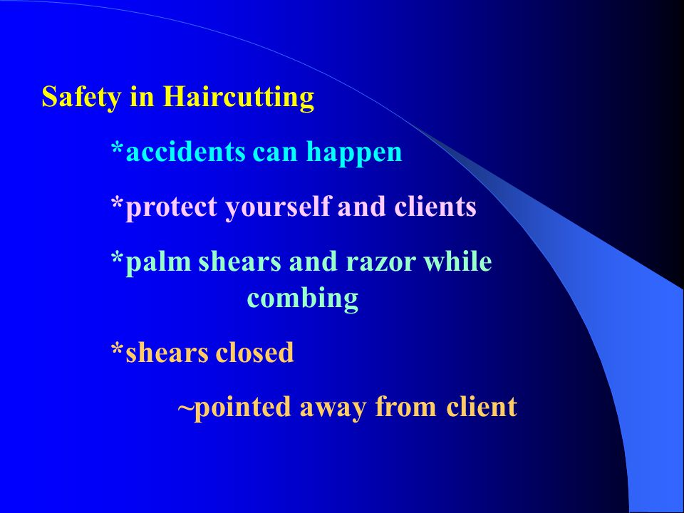 Safety in Haircutting *accidents can happen. *protect yourself and clients. *palm shears and razor while combing.
