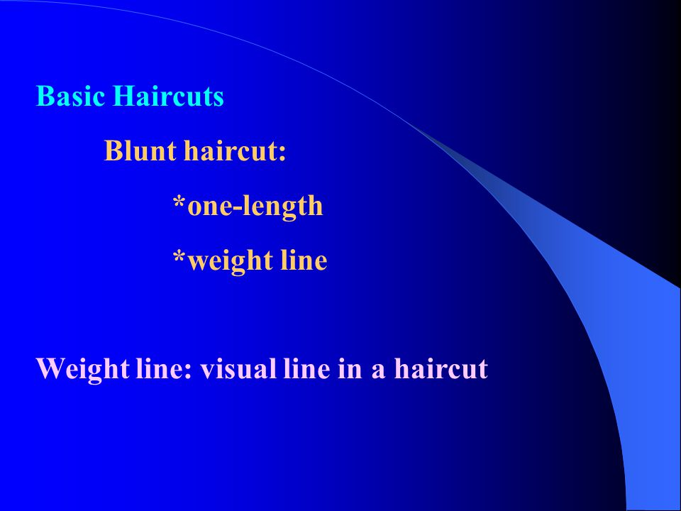 Basic Haircuts Blunt haircut: *one-length *weight line Weight line: visual line in a haircut