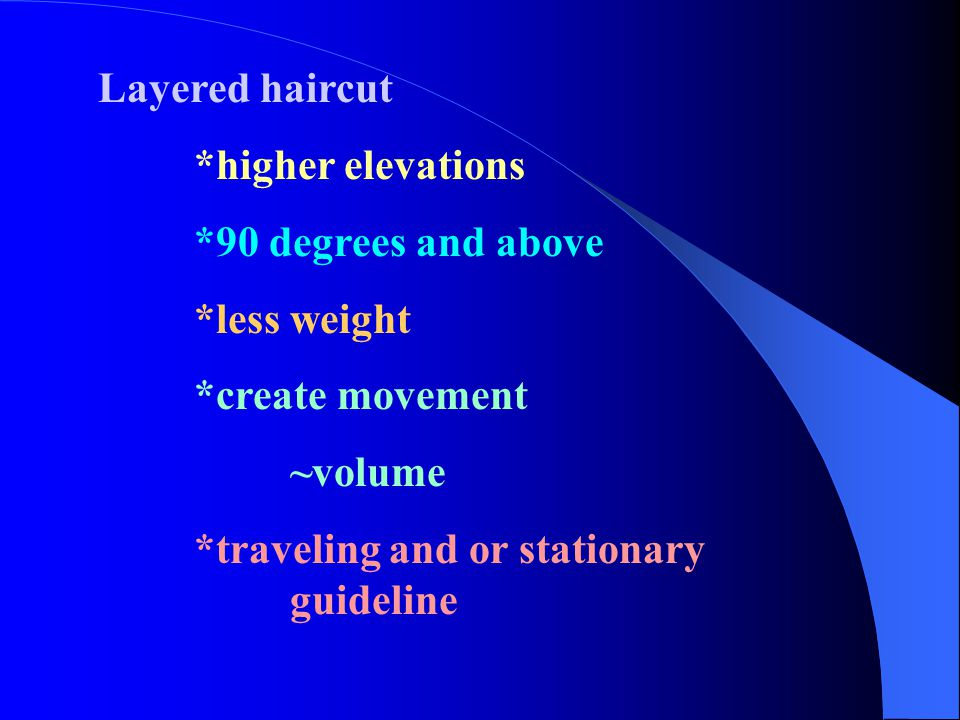 Layered haircut *higher elevations. *90 degrees and above. *less weight. *create movement. ~volume.