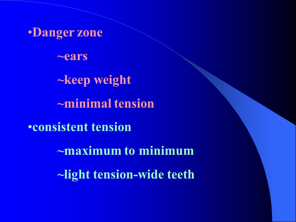 Danger zone ~ears. ~keep weight. ~minimal tension.