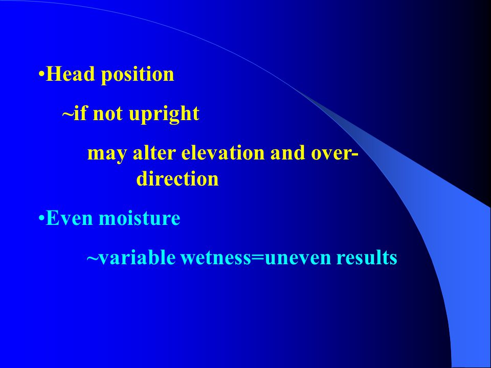Head position ~if not upright. may alter elevation and over- direction.