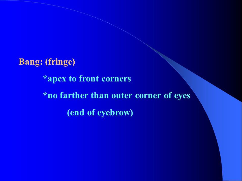 Bang: (fringe) *apex to front corners *no farther than outer corner of eyes (end of eyebrow)