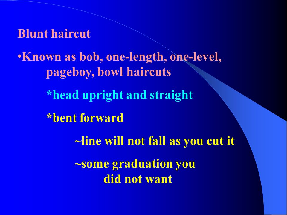 Blunt haircut Known as bob, one-length, one-level, pageboy, bowl haircuts. *head upright and straight.