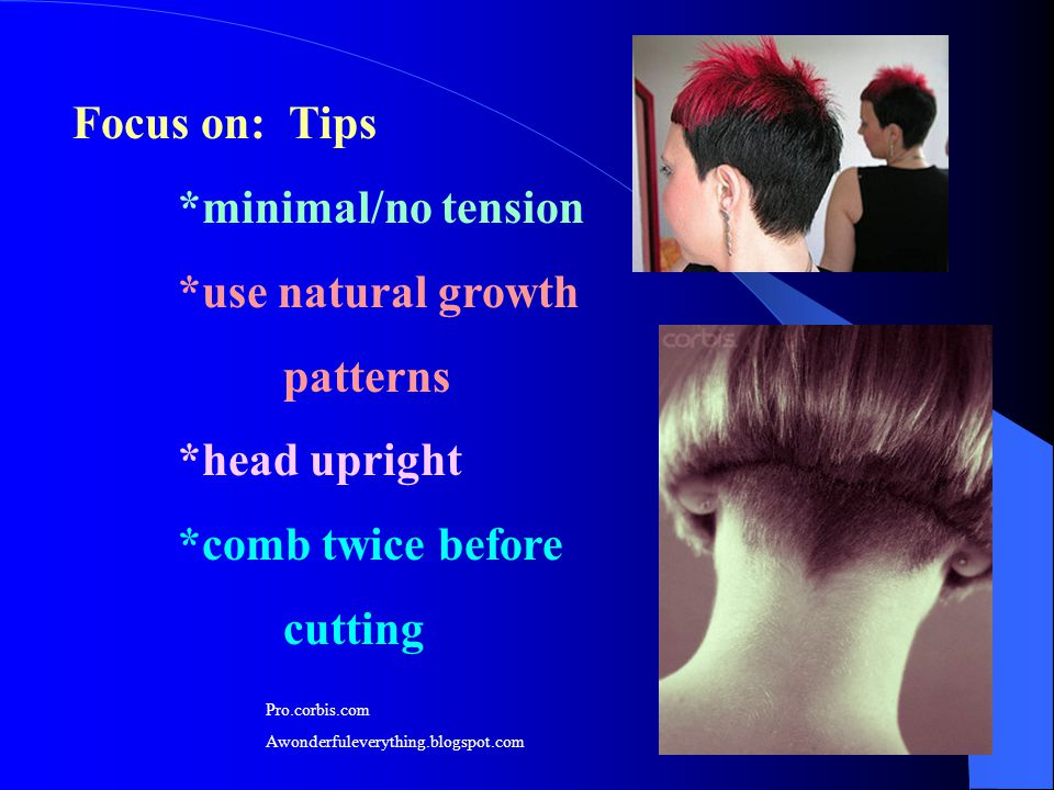 Focus on: Tips *minimal/no tension *use natural growth patterns