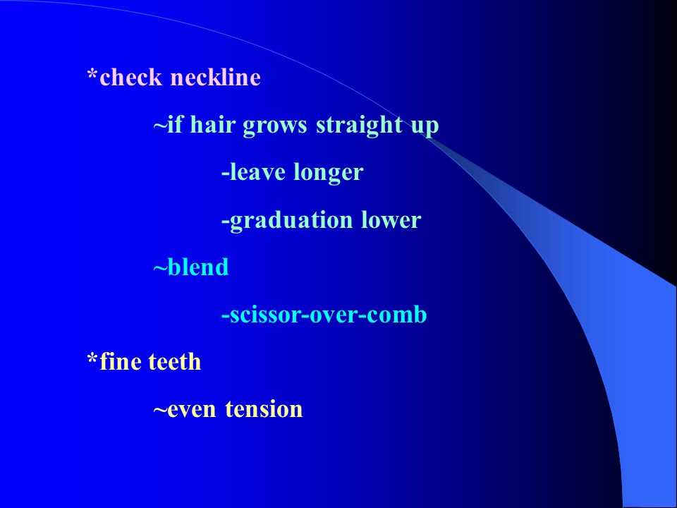 *check neckline ~if hair grows straight up. -leave longer. -graduation lower. ~blend. -scissor-over-comb.