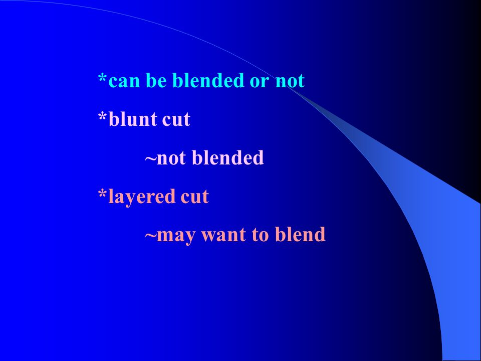 *can be blended or not *blunt cut ~not blended *layered cut ~may want to blend
